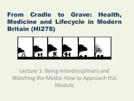 From Cradle to Grave: Health, Medicine and Lifecycle in Modern Britain (HI278) Lecture 1: Being Interdisciplinary and Watching the Media: How to Approach.