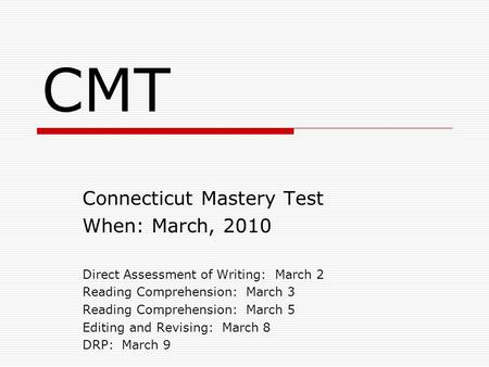 CMT Connecticut Mastery Test When: March, 2010 Direct Assessment of Writing: March 2 Reading Comprehension: March 3 Reading Comprehension: March 5 Editing.