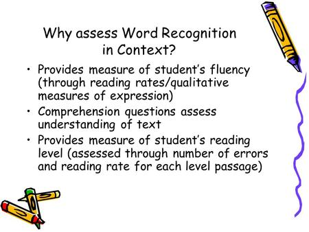 Why assess Word Recognition in Context? Provides measure of student's fluency (through reading rates/qualitative measures of expression) Comprehension.