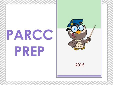 2015 PARCC PREP. WHAT YOU NEED TO KNOW… At the end of each school year you are tested in each subject. PARCC Prep.
