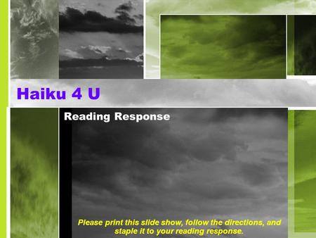 Haiku 4 U Reading Response Please print this slide show, follow the directions, and staple it to your reading response.