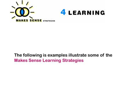 The following is examples illustrate some of the Makes Sense Learning Strategies.