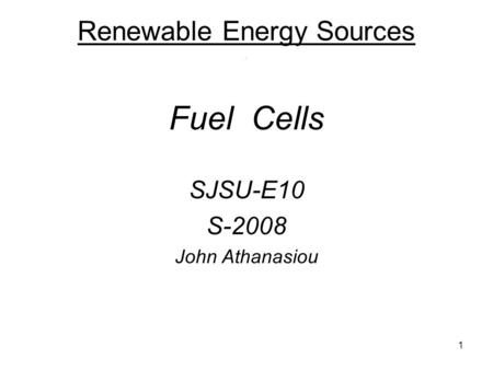 1 Renewable Energy Sources. Fuel Cells SJSU-E10 S-2008 John Athanasiou.