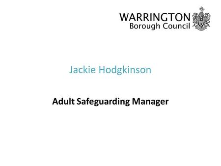 Jackie Hodgkinson Adult Safeguarding Manager. What is safeguarding? Safeguarding is protecting an adults right to live in safety, free from abuse and.