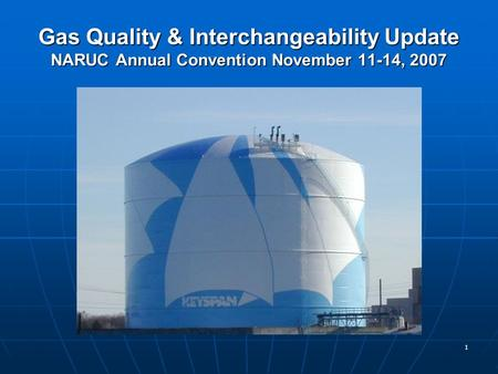 1 Gas Quality & Interchangeability Update NARUC Annual Convention November 11-14, 2007.