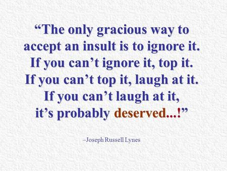 """The only gracious way to accept an insult is to ignore it. If you can't ignore it, top it. If you can't top it, laugh at it. If you can't laugh at it,"