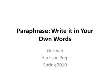 Paraphrase: Write it in Your Own Words Gorman Harrison Prep Spring 2010.