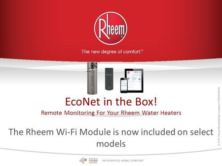 © 2015, Rheem Manufacturing Company | CONFIDENTIAL EcoNet in the Box! Remote Monitoring For Your Rheem Water Heaters The Rheem Wi-Fi Module is now included.