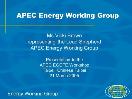 APEC Energy Working Group Ms Vicki Brown representing the Lead Shepherd APEC Energy Working Group Presentation to the APEC EGCFE Workshop Taipei, Chinese.