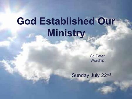 God Established Our Ministry St. Peter Worship Sunday July 22 nd.