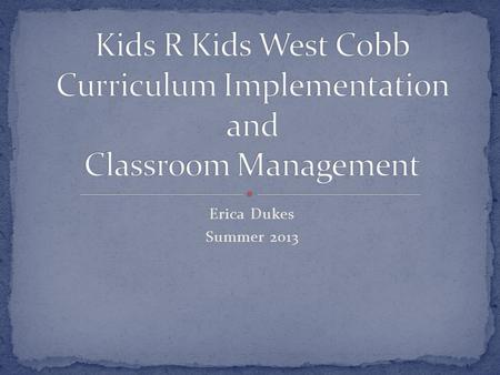 Erica Dukes Summer 2013. The purpose of this PowerPoint presentation is to educate new teachers about the Kids R Kids requirements concerning curriculum.