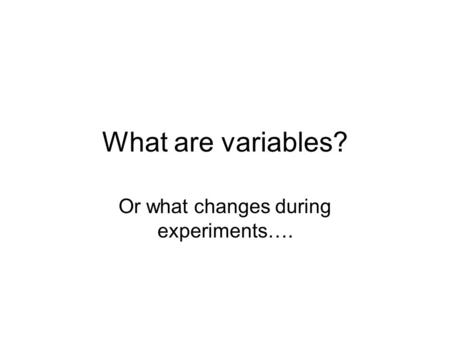 What are variables? Or what changes during experiments….