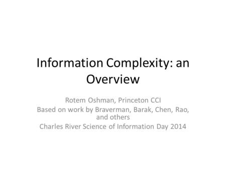 Information Complexity: an Overview Rotem Oshman, Princeton CCI Based on work by Braverman, Barak, Chen, Rao, and others Charles River Science of Information.