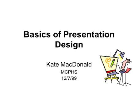 1 Basics of Presentation Design Kate MacDonald MCPHS 12/7/99.