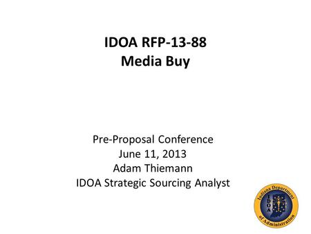 IDOA RFP-13-88 Media Buy Pre-Proposal Conference June 11, 2013 Adam Thiemann IDOA Strategic Sourcing Analyst.