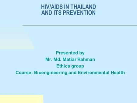 HIV/AIDS IN THAILAND AND ITS PREVENTION Presented by Mr. Md. Matiar Rahman Ethics group Course: Bioengineering and Environmental Health.