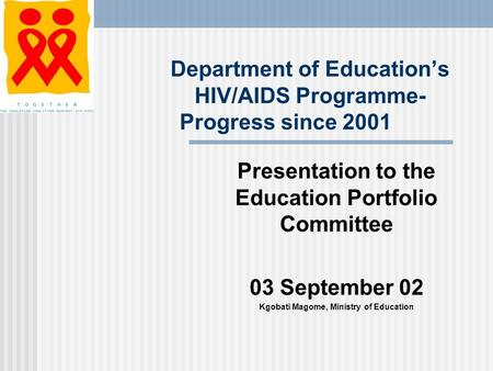 Department of Education's HIV/AIDS Programme- Progress since 2001 Presentation to the Education Portfolio Committee 03 September 02 Kgobati Magome, Ministry.