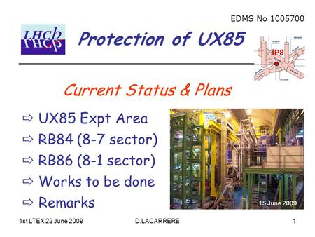 1st LTEX 22 June 2009D.LACARRERE1 Protection of UX85 EDMS No 1005700 IP8 Current Status & Plans  UX85 Expt Area  RB84 (8-7 sector)  RB86 (8-1 sector)