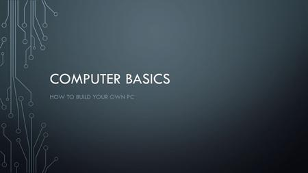 COMPUTER BASICS HOW TO BUILD YOUR OWN PC. CHOOSING PARTS Motherboard Processor Memory (RAM) Disk drive Graphics card Power supply Case Blu-ray/DVD drive.