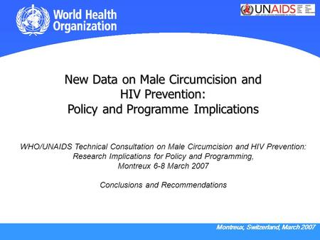 Montreux, Switzerland, March 2007 New Data on Male Circumcision and HIV Prevention: Policy and Programme Implications New Data on Male Circumcision and.