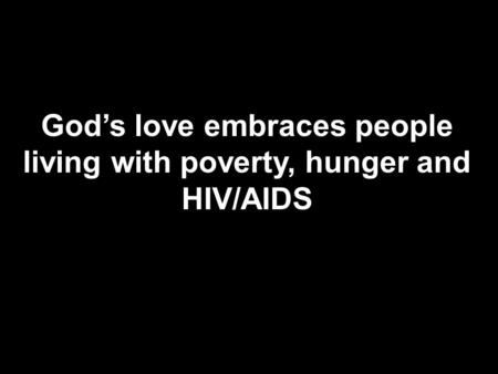 God's love embraces people living with poverty, hunger and HIV/AIDS.
