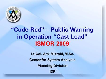 "September 2009 1 CSA ""Code Red"" – Public Warning in Operation ""Cast Lead"" ISMOR 2009 Lt.Col. Ami Mizrahi, M.Sc. Center for System Analysis Planning Division."