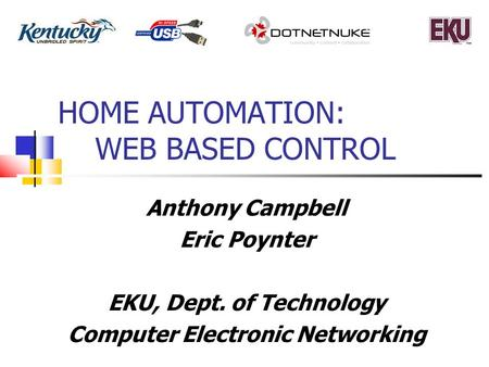 HOME AUTOMATION: WEB BASED CONTROL Anthony Campbell Eric Poynter EKU, Dept. of Technology Computer Electronic Networking.