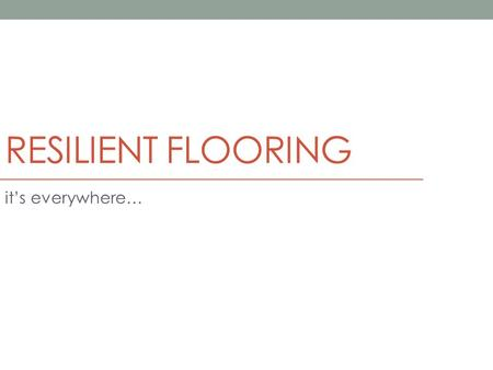RESILIENT FLOORING it's everywhere…. 09650 Resilient Flooring durable, ductile floor covering ASTM F1700 (Resilient Floor Covering Standards) Main types: