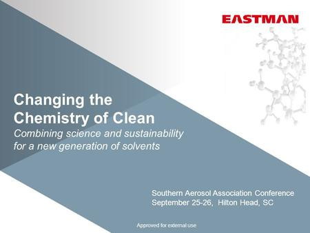 Changing the Chemistry of Clean Combining science and sustainability for a new generation of solvents Approved for external use Southern Aerosol Association.