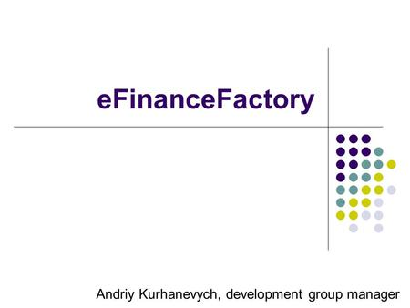 EFinanceFactory Andriy Kurhanevych, development group manager.