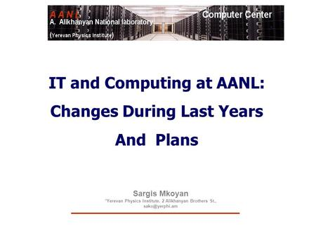 Sargis Mkoyan *Yerevan Physics Institute. 2 Alikhanyan Brothers St., IT and Computing at AANL: Changes During Last Years And Plans.