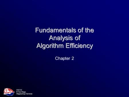 CSC310 © Tom Briggs Shippensburg University Fundamentals of the Analysis of Algorithm Efficiency Chapter 2.
