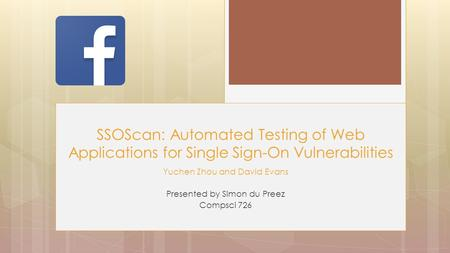 Yuchen Zhou and David Evans Presented by Simon du Preez Compsci 726 SSOScan: Automated Testing of Web Applications for Single Sign-On Vulnerabilities.