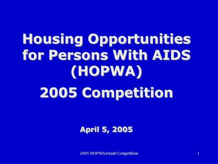 2005 HOPWA Grant Competition1 Housing Opportunities for Persons With AIDS (HOPWA) 2005 Competition April 5, 2005 Housing Opportunities for Persons With.
