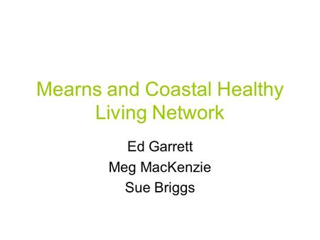 Mearns and Coastal Healthy Living Network Ed Garrett Meg MacKenzie Sue Briggs.