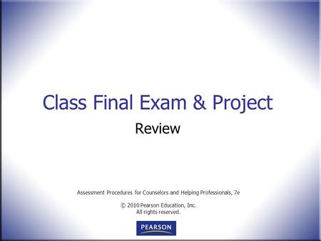 Assessment Procedures for Counselors and Helping Professionals, 7e © 2010 Pearson Education, Inc. All rights reserved. Class Final Exam & Project Review.