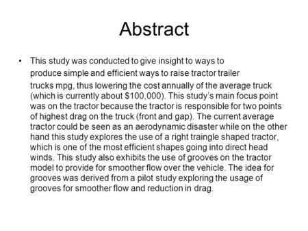 Abstract This study was conducted to give insight to ways to produce simple and efficient ways to raise tractor trailer trucks mpg, thus lowering the cost.