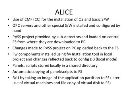 ALICE Use of CMF (CC) for the installation of OS and basic S/W OPC servers and other special S/W installed and configured by hand PVSS project provided.