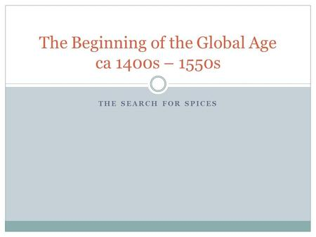 THE SEARCH FOR SPICES The Beginning of the Global Age ca 1400s – 1550s.