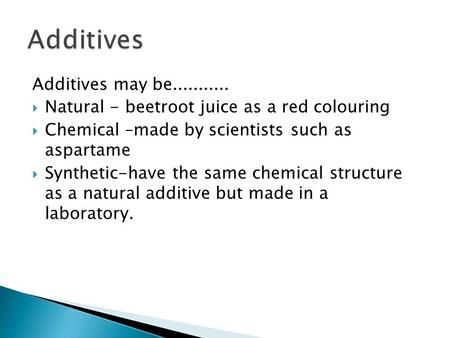 Additives may be...........  Natural - beetroot juice as a red colouring  Chemical –made by scientists such as aspartame  Synthetic-have the same chemical.