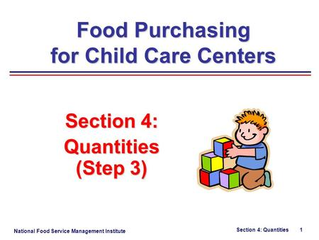 National Food Service Management Institute Section 4: Quantities 1 Section 4: Quantities (Step 3) Food Purchasing for Child Care Centers.