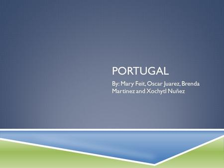 PORTUGAL By: Mary Feit, Oscar Juarez, Brenda Martinez and Xochytl Nuñez.