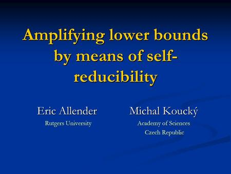 Amplifying lower bounds by means of self- reducibility Eric Allender Michal Koucký Rutgers University Academy of Sciences Czech Republic Czech Republic.