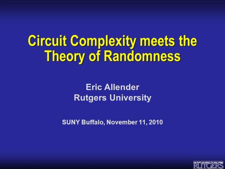 Eric Allender Rutgers University Circuit Complexity meets the Theory of Randomness SUNY Buffalo, November 11, 2010.