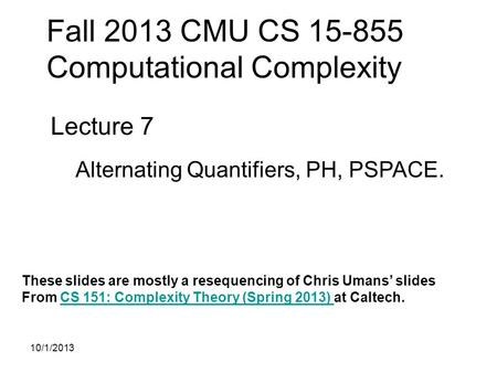Fall 2013 CMU CS 15-855 Computational Complexity Lecture 7 Alternating Quantifiers, PH, PSPACE. These slides are mostly a resequencing of Chris Umans'