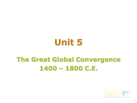 1 The Great Global Convergence 1400 – 1800 C.E. Unit 5.