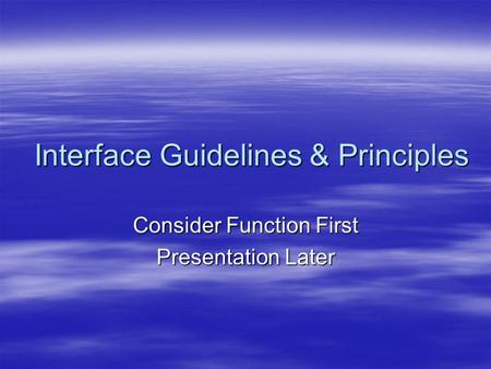 Interface Guidelines & Principles Consider Function First Presentation Later.