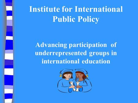 Institute for International Public Policy Advancing participation of underrepresented groups in international education.