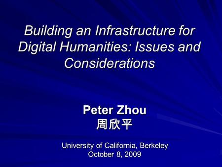 Building an Infrastructure for Digital Humanities: Issues and Considerations Peter Zhou 周欣平 University of California, Berkeley October 8, 2009.