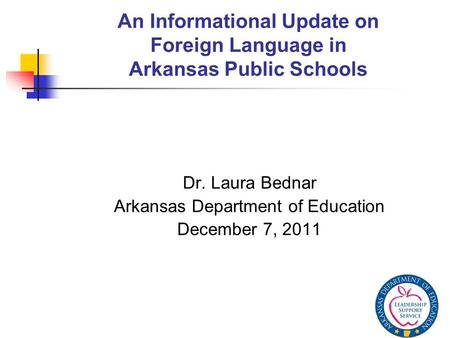An Informational Update on Foreign Language in Arkansas Public Schools Dr. Laura Bednar Arkansas Department of Education December 7, 2011.